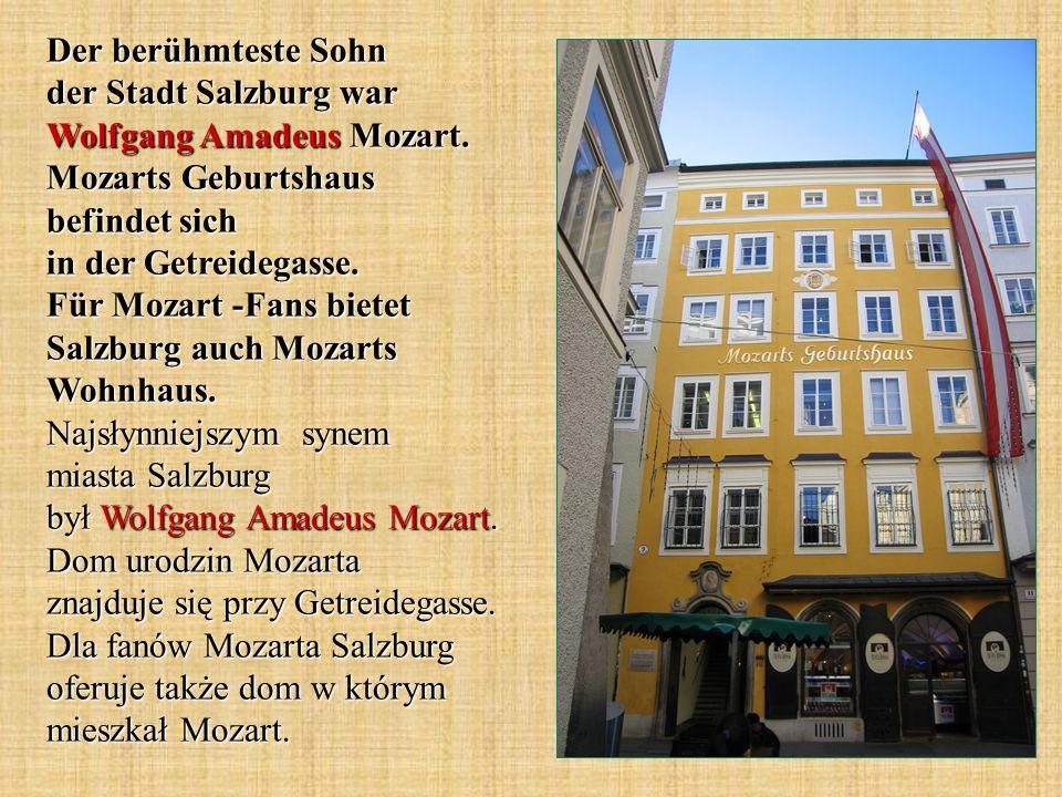 Der berühmteste Sohn der Stadt Salzburg war Wolfgang Amadeus Mozart. Mozarts Geburtshaus befindet sich in der Getreidegasse. Für Mozart -Fans bietet S