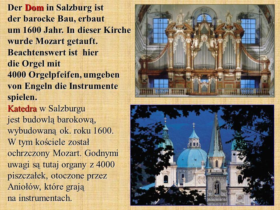 Der Dom in Salzburg ist der barocke Bau, erbaut um 1600 Jahr. In dieser Kirche wurde Mozart getauft. Beachtenswert ist hier die Orgel mit 4000 Orgelpf