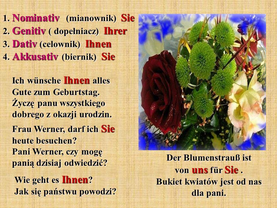 1. Nominativ (mianownik) Sie 2. Genitiv ( dopełniacz) Ihrer 3. Dativ (celownik) Ihnen 4. Akkusativ (biernik) Sie Der Blumenstrauß ist von uns für Sie.