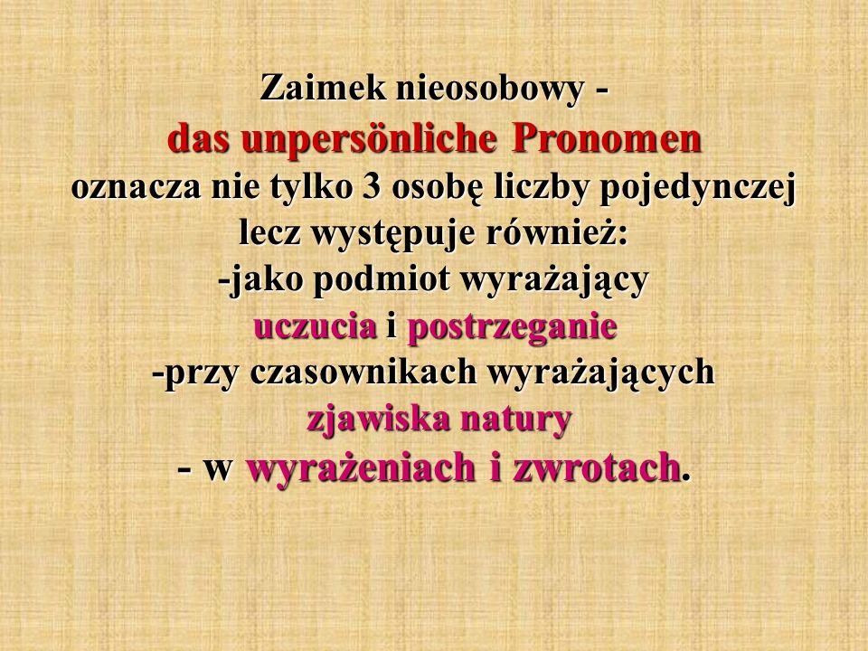 Zaimek nieosobowy - das unpersönliche Pronomen oznacza nie tylko 3 osobę liczby pojedynczej lecz występuje również: -jako podmiot wyrażający uczucia i