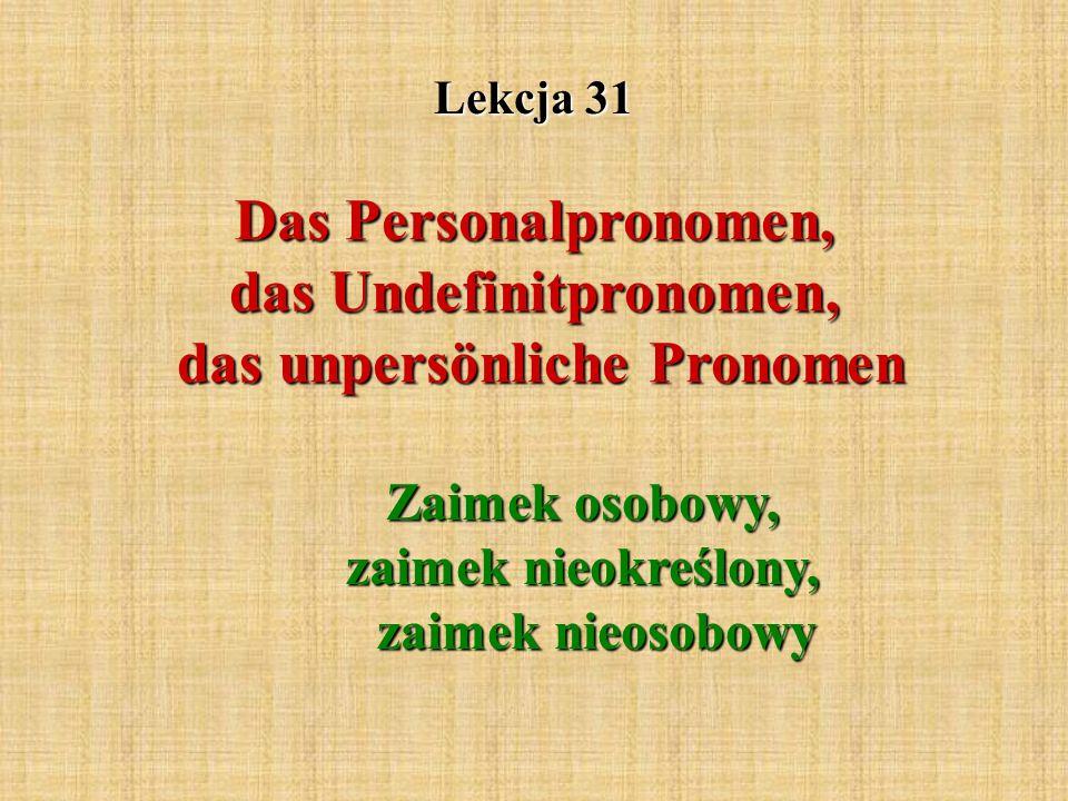 Lekcja 31 Das Personalpronomen, das Undefinitpronomen, das unpersönliche Pronomen Zaimek osobowy, zaimek nieokreślony, zaimek nieosobowy