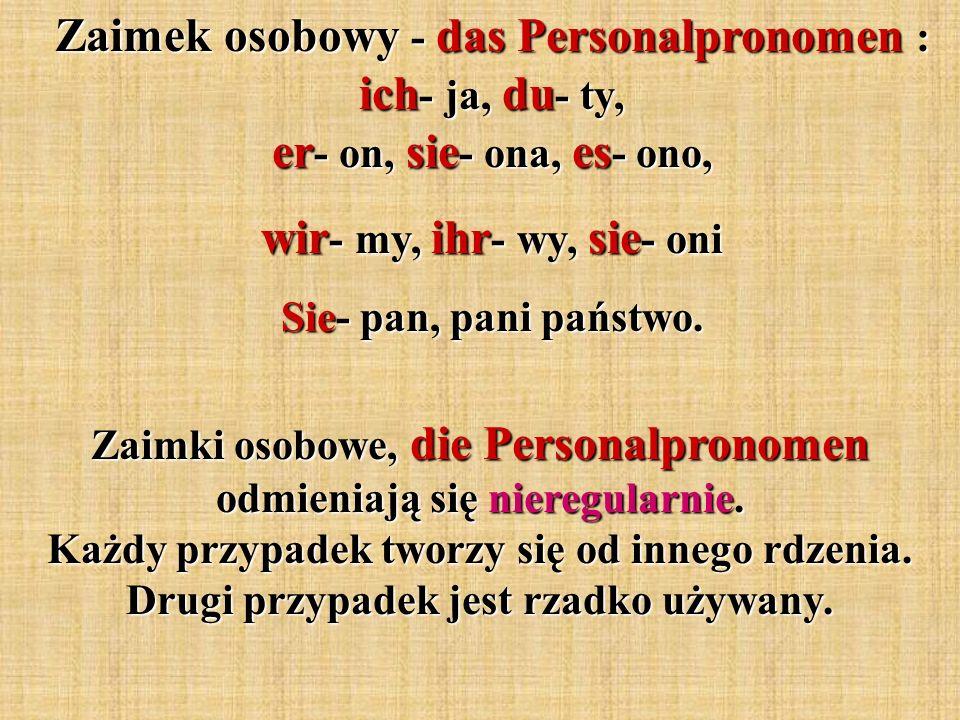 Zaimek osobowy - das Personalpronomen : ich - ja, du - ty, er - on, sie - ona, es - ono, wir - my, ihr - wy, sie - oni Sie- pan, pani państwo. Zaimki