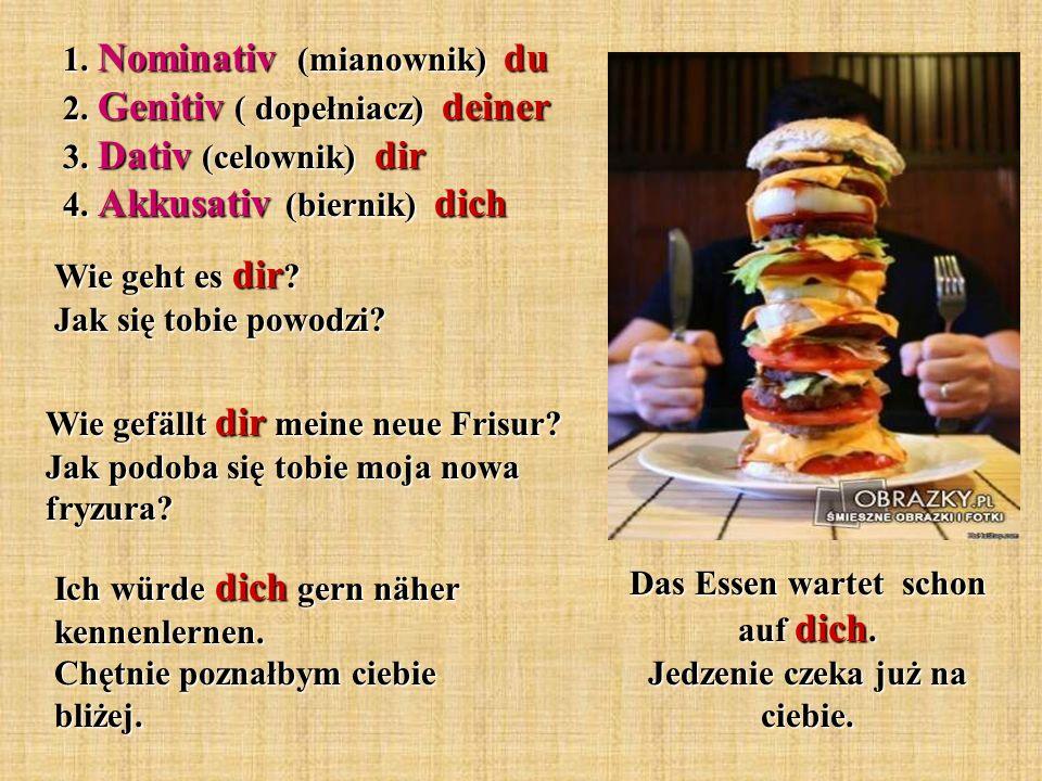 Das Essen wartet schon auf dich. Jedzenie czeka już na ciebie. 1. Nominativ (mianownik) du 2. Genitiv ( dopełniacz) deiner 3. Dativ (celownik) dir 4.