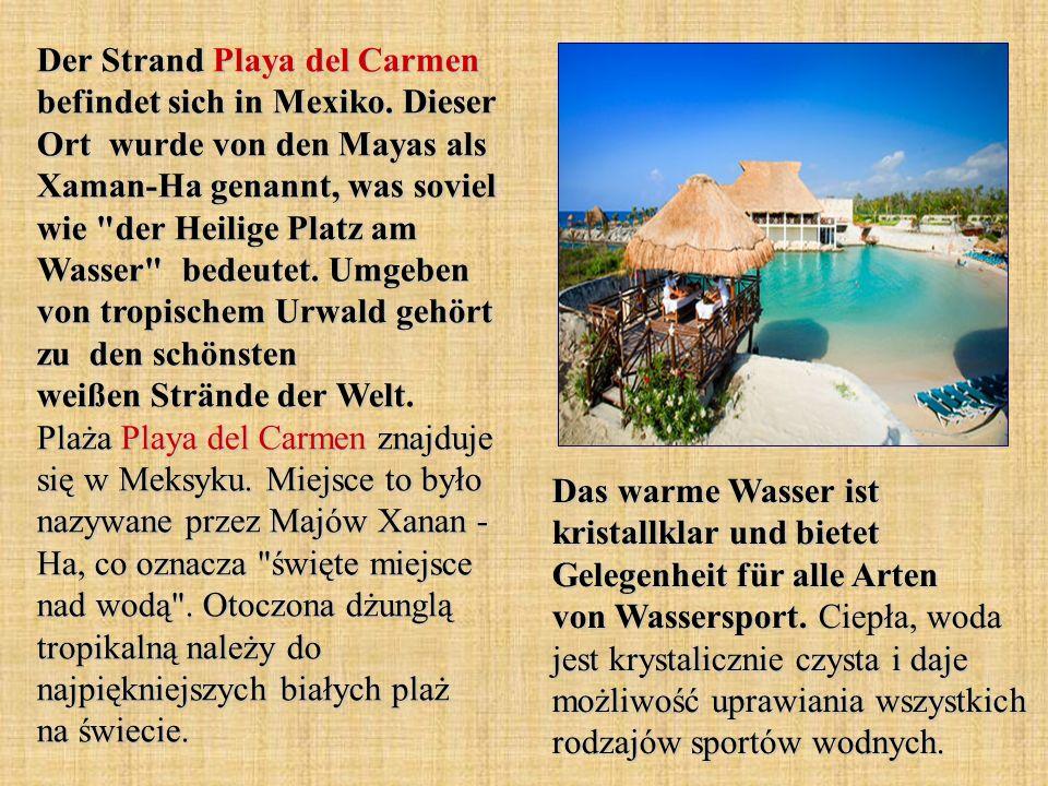 Der Strand Playa del Carmen befindet sich in Mexiko. Dieser Ort wurde von den Mayas als Xaman-Ha genannt, was soviel wie