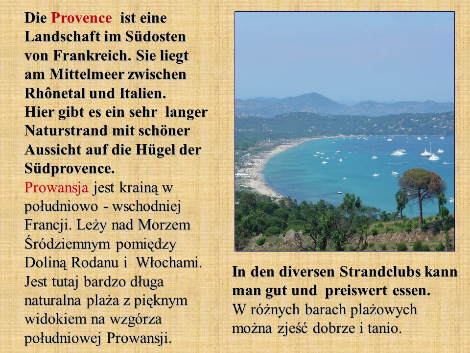 Die Provence ist eine Landschaft im Südosten von Frankreich. Sie liegt am Mittelmeer zwischen Rhônetal und Italien. Hier gibt es ein sehr langer Natur