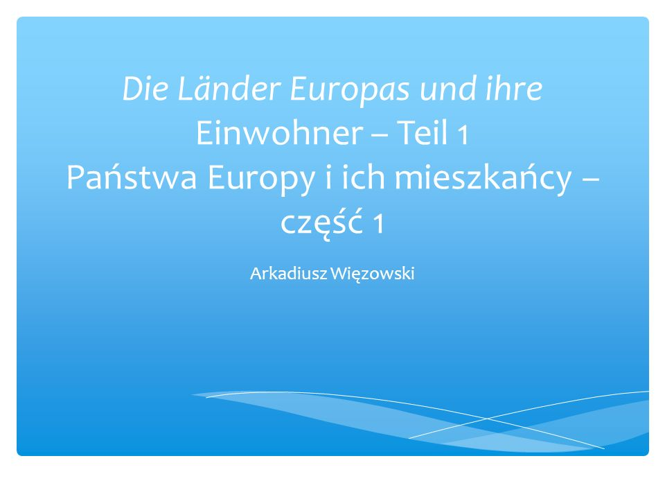 Die Länder Europas und ihre Einwohner – Teil 1 Państwa Europy i ich mieszkańcy – część 1 Arkadiusz Więzowski