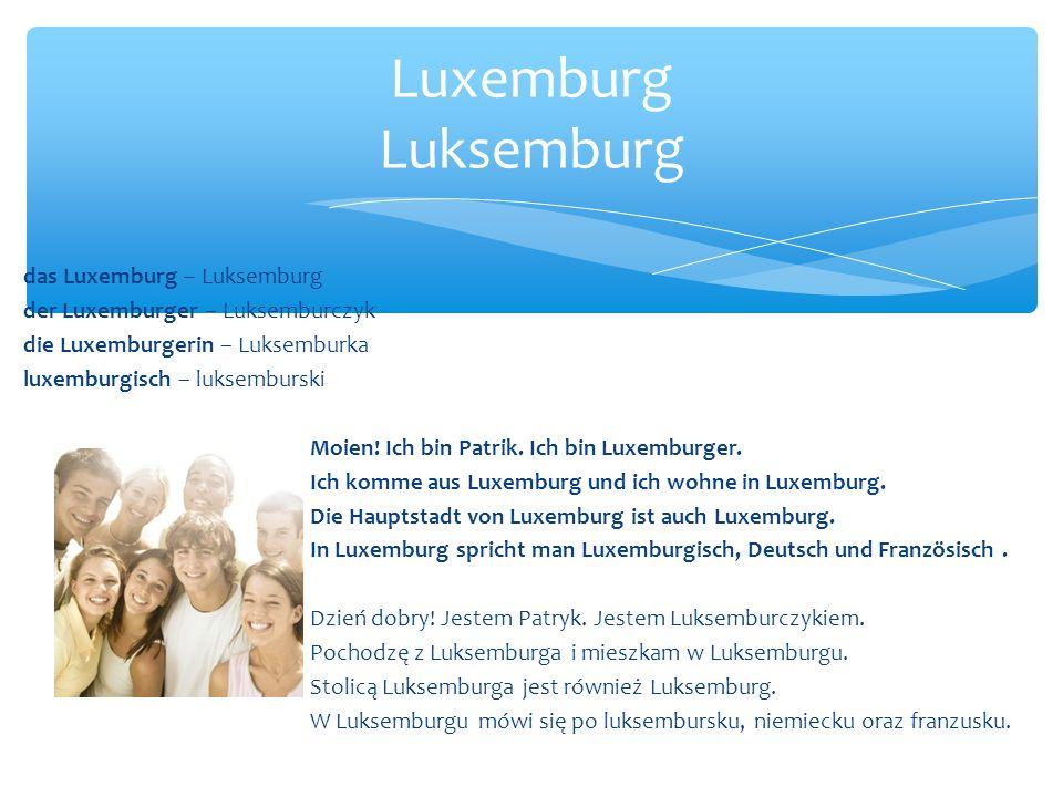 das Luxemburg – Luksemburg der Luxemburger – Luksemburczyk die Luxemburgerin – Luksemburka luxemburgisch – luksemburski Moien.