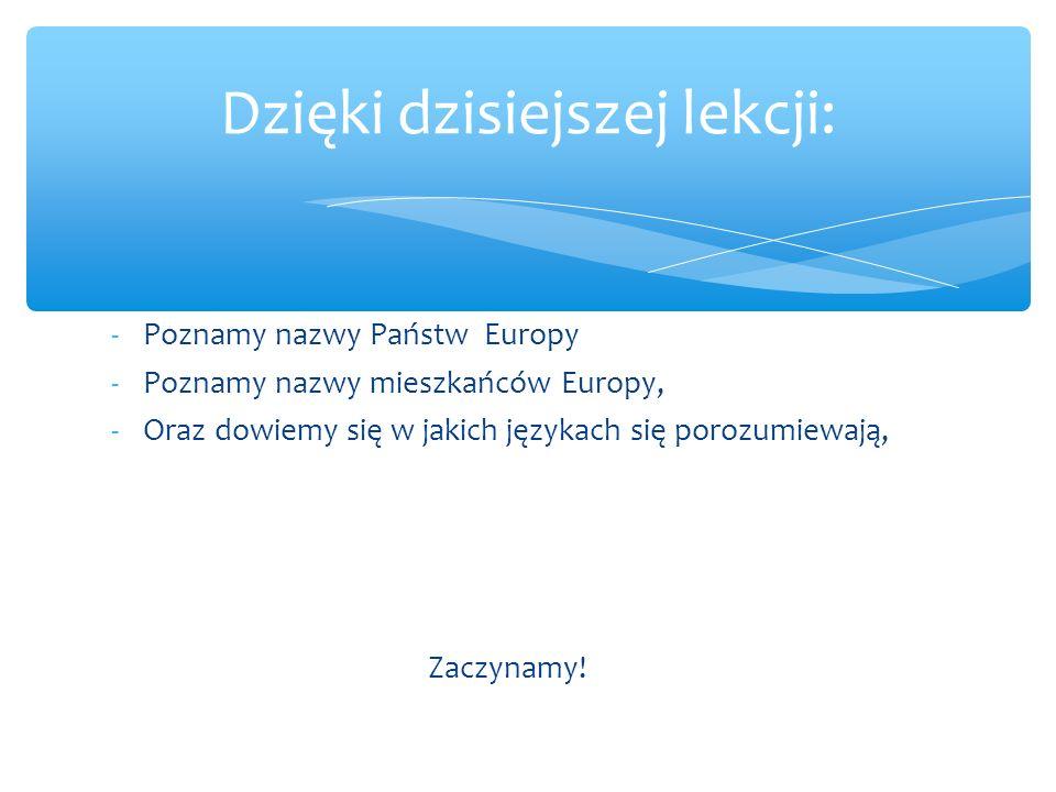 -Poznamy nazwy Państw Europy -Poznamy nazwy mieszkańców Europy, -Oraz dowiemy się w jakich językach się porozumiewają, Zaczynamy.