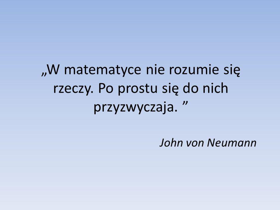 W matematyce nie rozumie się rzeczy. Po prostu się do nich przyzwyczaja. John von Neumann