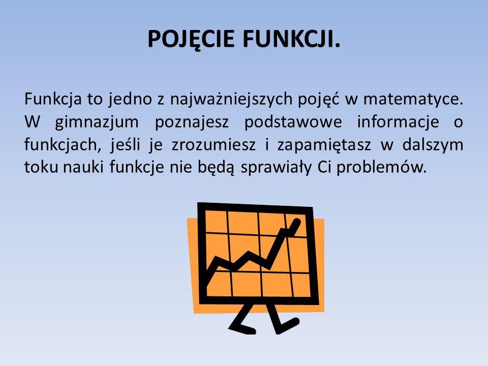 POJĘCIE FUNKCJI. Funkcja to jedno z najważniejszych pojęć w matematyce. W gimnazjum poznajesz podstawowe informacje o funkcjach, jeśli je zrozumiesz i