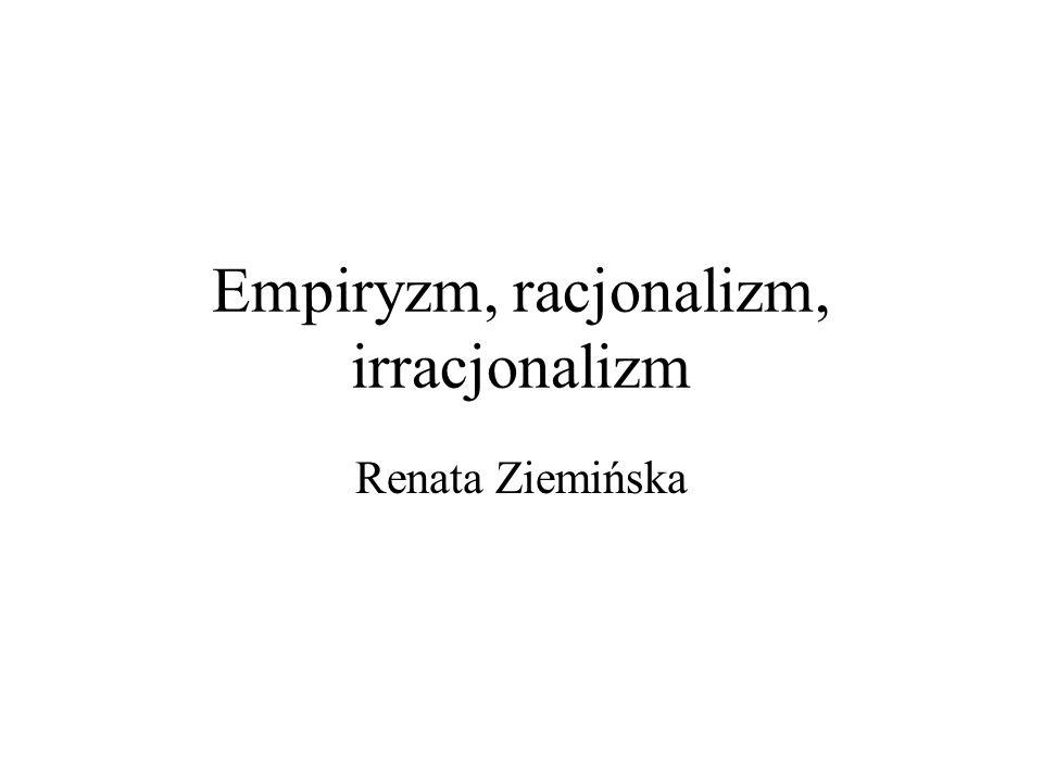 Empiryzm, racjonalizm, irracjonalizm Renata Ziemińska