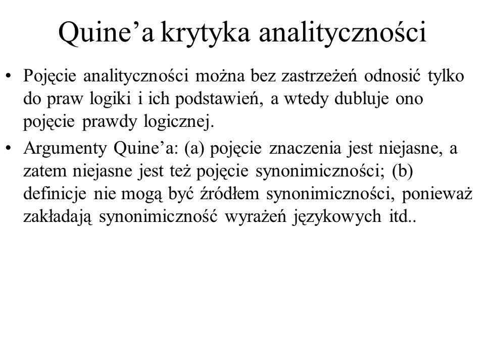 Quinea krytyka analityczności Pojęcie analityczności można bez zastrzeżeń odnosić tylko do praw logiki i ich podstawień, a wtedy dubluje ono pojęcie prawdy logicznej.