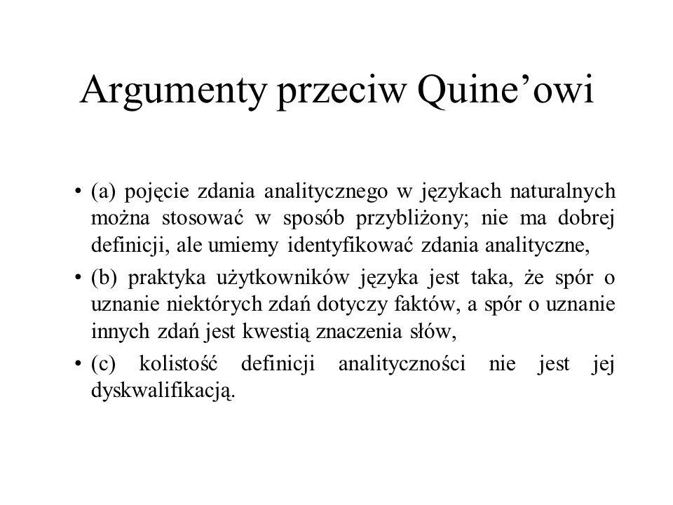 Argumenty przeciw Quineowi (a) pojęcie zdania analitycznego w językach naturalnych można stosować w sposób przybliżony; nie ma dobrej definicji, ale umiemy identyfikować zdania analityczne, (b) praktyka użytkowników języka jest taka, że spór o uznanie niektórych zdań dotyczy faktów, a spór o uznanie innych zdań jest kwestią znaczenia słów, (c) kolistość definicji analityczności nie jest jej dyskwalifikacją.