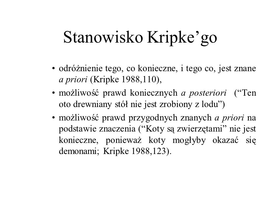Stanowisko Kripkego odróżnienie tego, co konieczne, i tego co, jest znane a priori (Kripke 1988,110), możliwość prawd koniecznych a posteriori (Ten oto drewniany stół nie jest zrobiony z lodu) możliwość prawd przygodnych znanych a priori na podstawie znaczenia (Koty są zwierzętami nie jest konieczne, ponieważ koty mogłyby okazać się demonami; Kripke 1988,123).