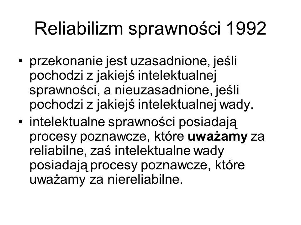 Reliabilizm sprawności 1992 przekonanie jest uzasadnione, jeśli pochodzi z jakiejś intelektualnej sprawności, a nieuzasadnione, jeśli pochodzi z jakie