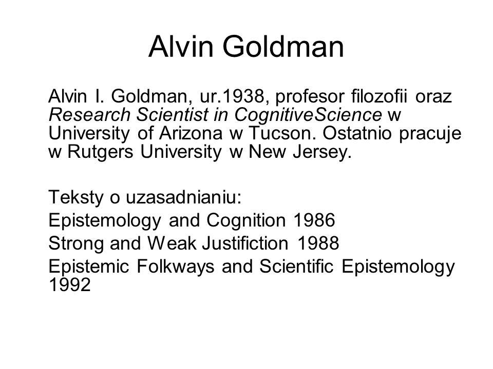 Alvin Goldman Alvin I. Goldman, ur.1938, profesor filozofii oraz Research Scientist in CognitiveScience w University of Arizona w Tucson. Ostatnio pra