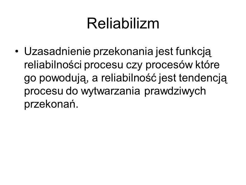 Reliabilizm Uzasadnienie przekonania jest funkcją reliabilności procesu czy procesów które go powodują, a reliabilność jest tendencją procesu do wytwa