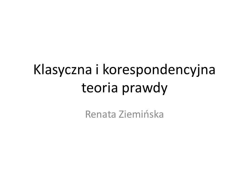 Klasyczna i korespondencyjna teoria prawdy Renata Ziemińska