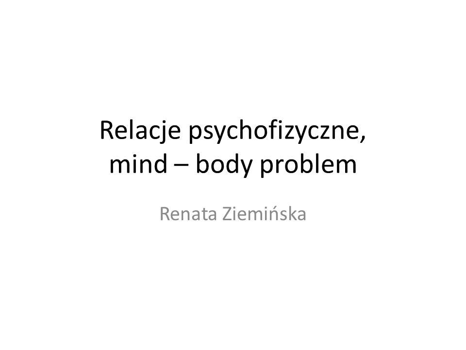 Relacje psychofizyczne, mind – body problem Renata Ziemińska