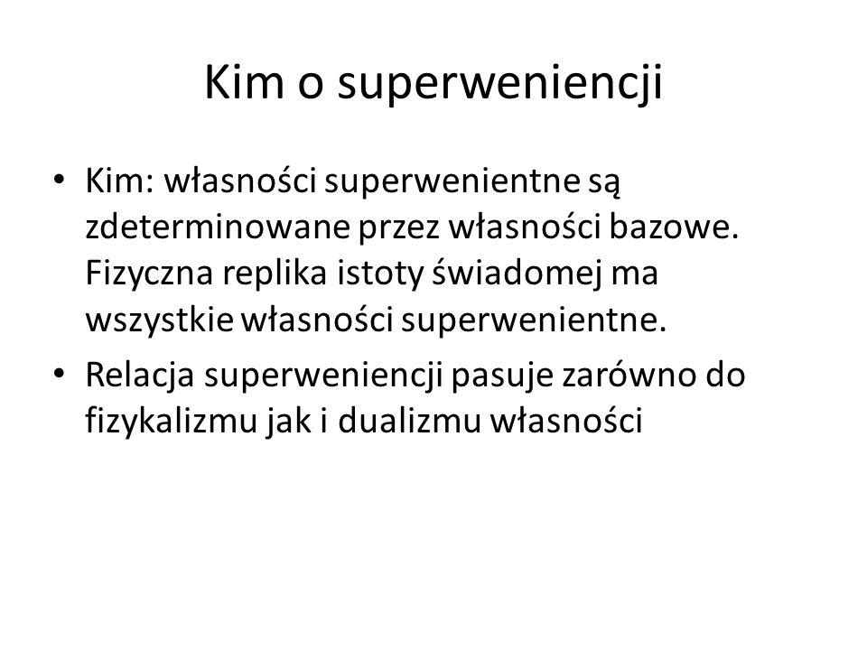 Kim o superweniencji Kim: własności superwenientne są zdeterminowane przez własności bazowe. Fizyczna replika istoty świadomej ma wszystkie własności