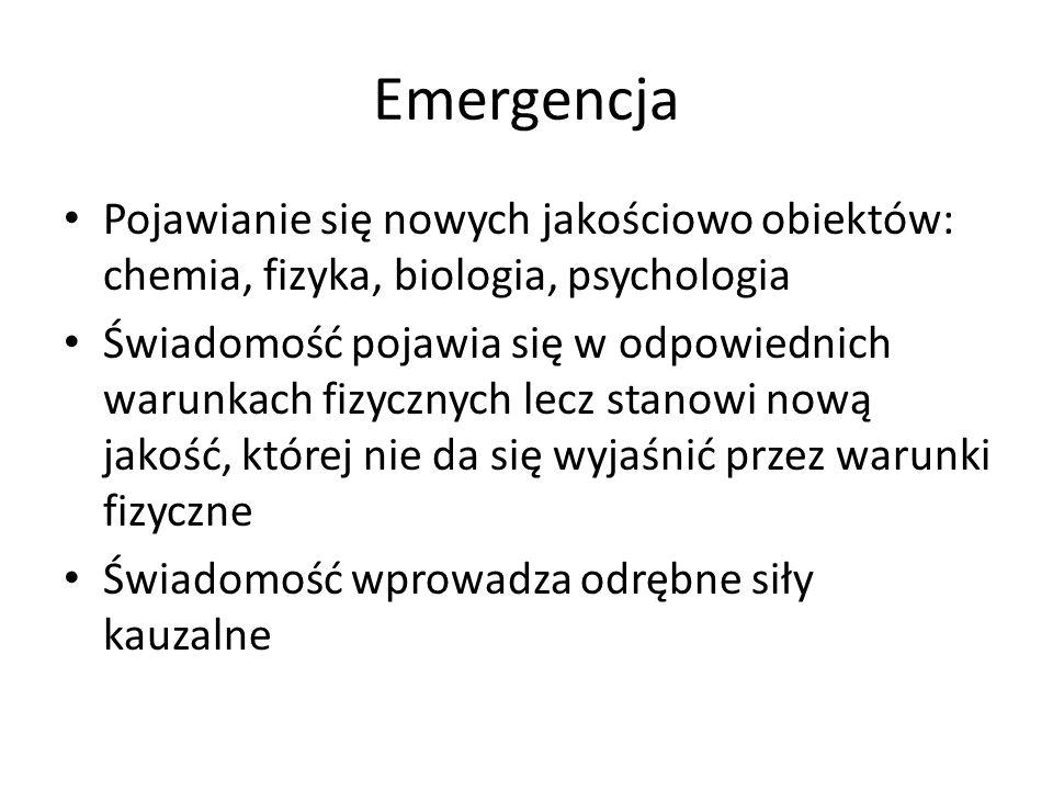 Emergencja Pojawianie się nowych jakościowo obiektów: chemia, fizyka, biologia, psychologia Świadomość pojawia się w odpowiednich warunkach fizycznych