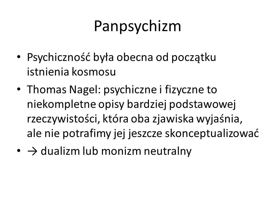 Panpsychizm Psychiczność była obecna od początku istnienia kosmosu Thomas Nagel: psychiczne i fizyczne to niekompletne opisy bardziej podstawowej rzec