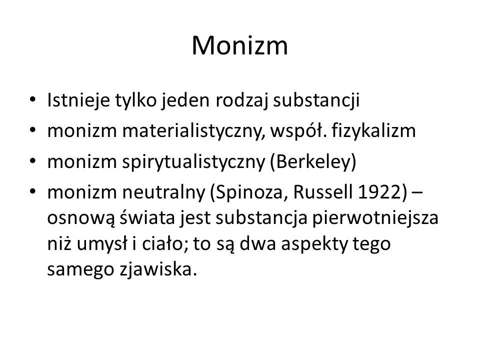 Monizm Istnieje tylko jeden rodzaj substancji monizm materialistyczny, współ. fizykalizm monizm spirytualistyczny (Berkeley) monizm neutralny (Spinoza