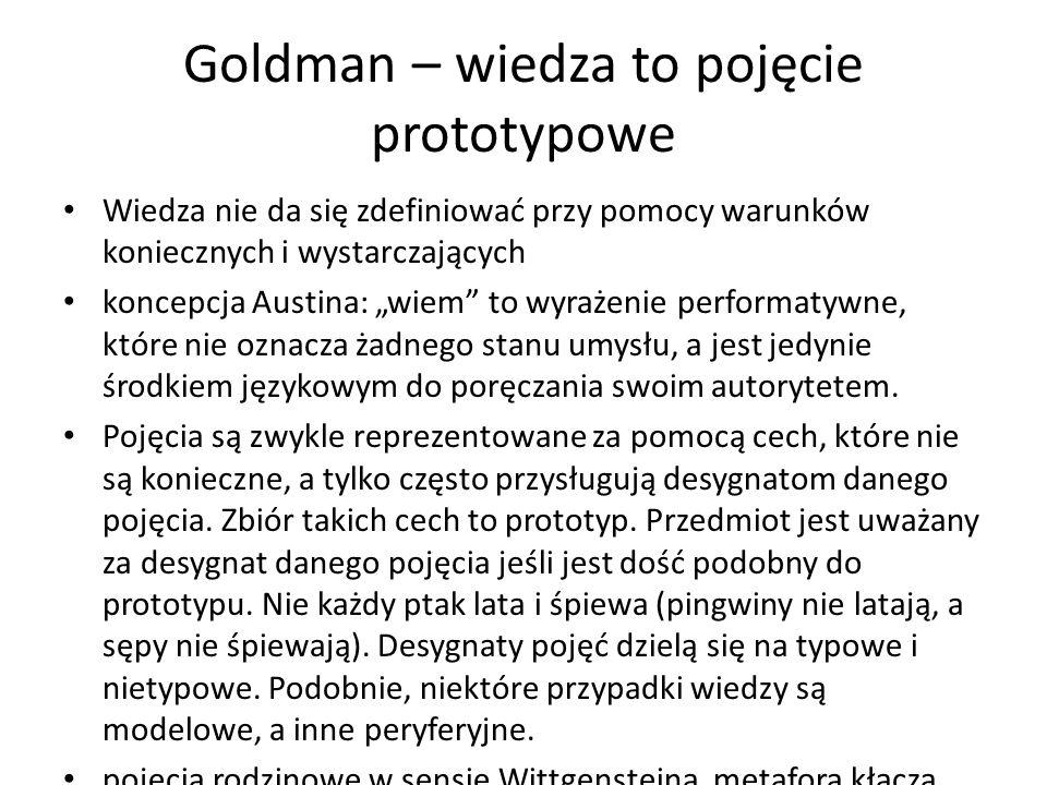 Goldman – wiedza to pojęcie prototypowe Wiedza nie da się zdefiniować przy pomocy warunków koniecznych i wystarczających koncepcja Austina: wiem to wyrażenie performatywne, które nie oznacza żadnego stanu umysłu, a jest jedynie środkiem językowym do poręczania swoim autorytetem.