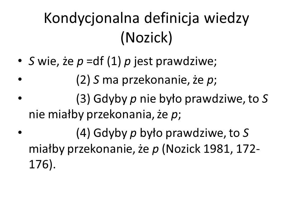 Kondycjonalna definicja wiedzy (Nozick) S wie, że p =df (1) p jest prawdziwe; (2) S ma przekonanie, że p; (3) Gdyby p nie było prawdziwe, to S nie miałby przekonania, że p; (4) Gdyby p było prawdziwe, to S miałby przekonanie, że p (Nozick 1981, 172- 176).