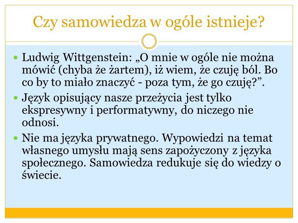 Czy samowiedza w ogóle istnieje? Ludwig Wittgenstein: O mnie w ogóle nie można mówić (chyba że żartem), iż wiem, że czuję ból. Bo co by to miało znacz