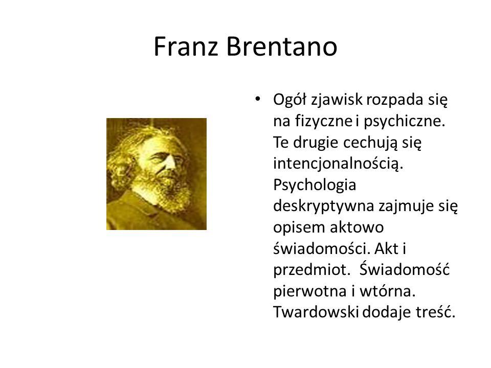 Franz Brentano Ogół zjawisk rozpada się na fizyczne i psychiczne. Te drugie cechują się intencjonalnością. Psychologia deskryptywna zajmuje się opisem