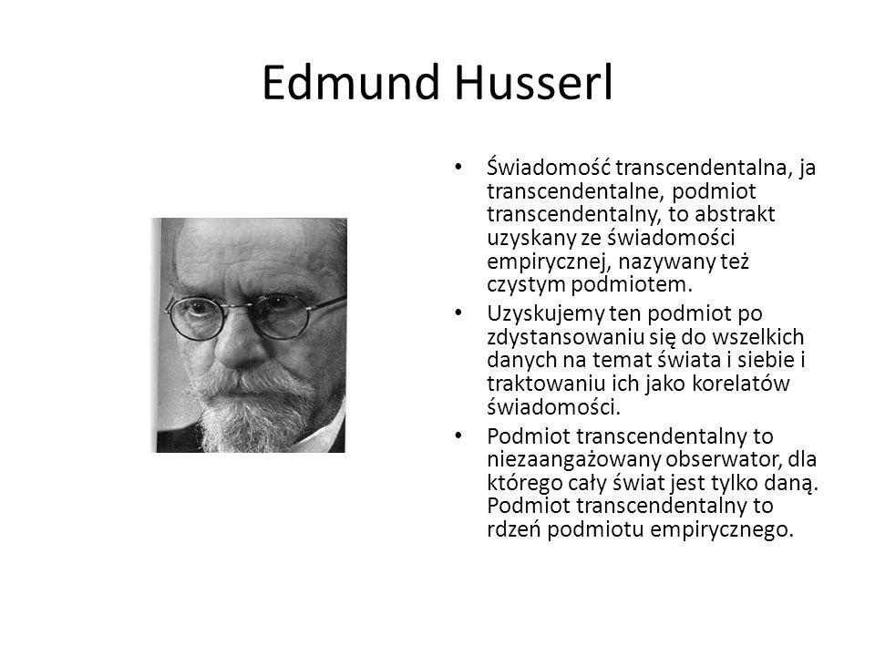 Edmund Husserl Świadomość transcendentalna, ja transcendentalne, podmiot transcendentalny, to abstrakt uzyskany ze świadomości empirycznej, nazywany t