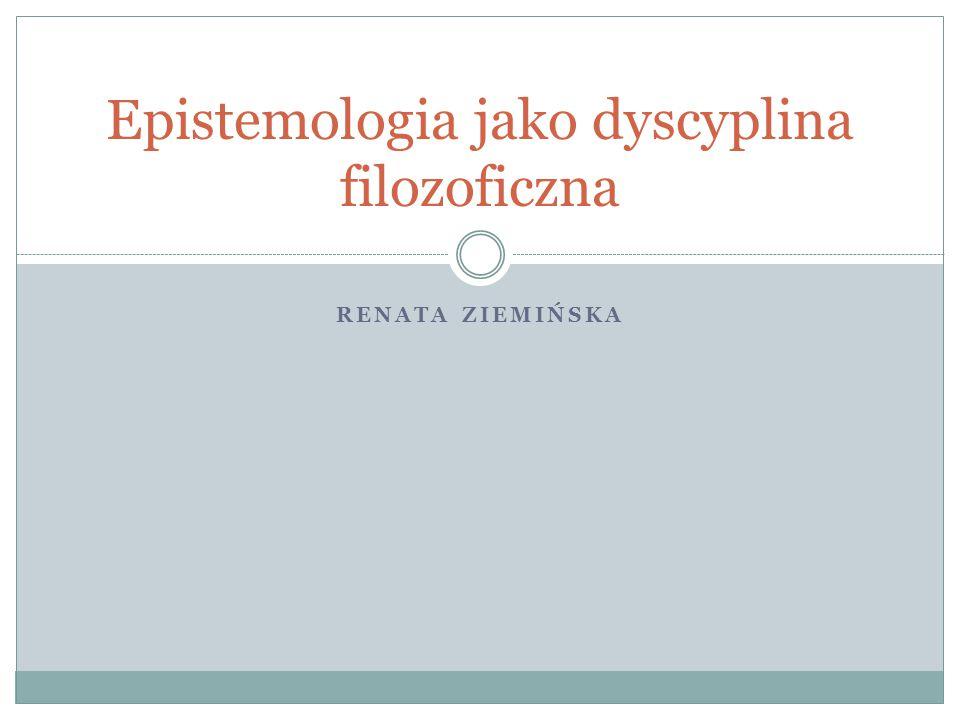 RENATA ZIEMIŃSKA Epistemologia jako dyscyplina filozoficzna