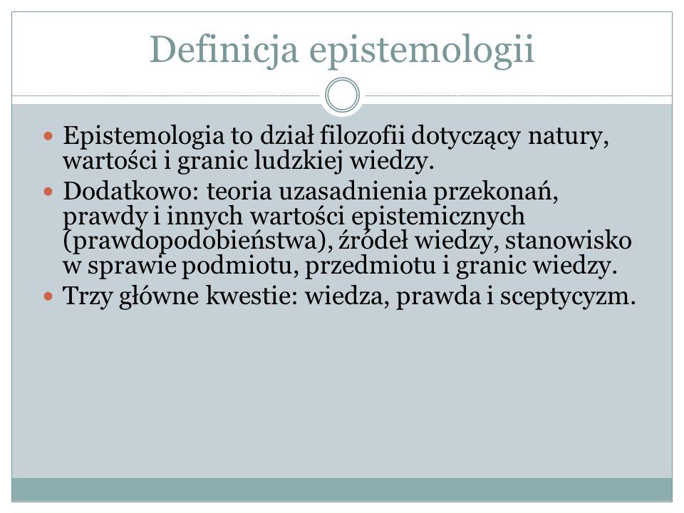 Definicja epistemologii Epistemologia to dział filozofii dotyczący natury, wartości i granic ludzkiej wiedzy. Dodatkowo: teoria uzasadnienia przekonań