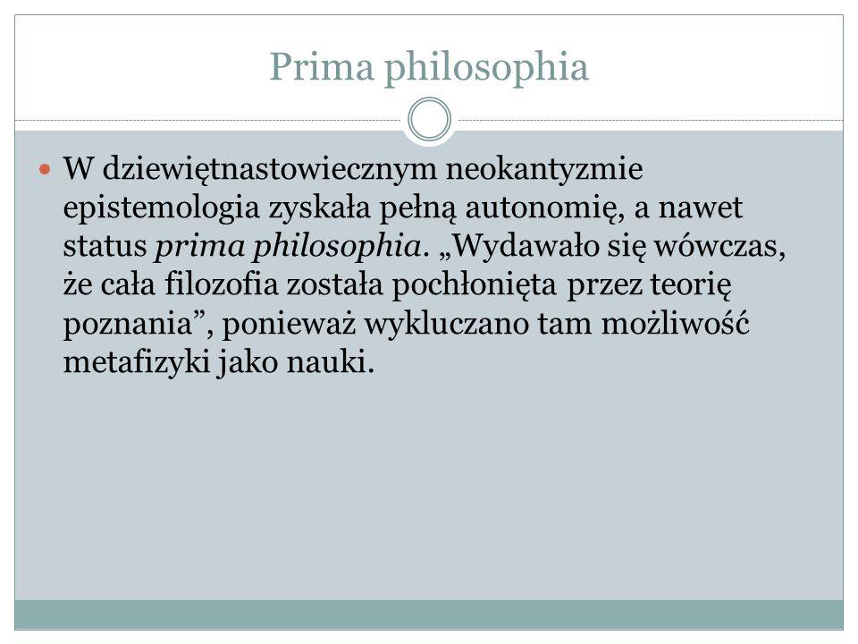 Prima philosophia W dziewiętnastowiecznym neokantyzmie epistemologia zyskała pełną autonomię, a nawet status prima philosophia. Wydawało się wówczas,