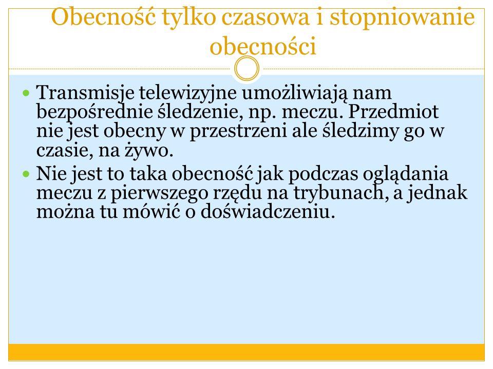 Obecność tylko czasowa i stopniowanie obecności Transmisje telewizyjne umożliwiają nam bezpośrednie śledzenie, np.