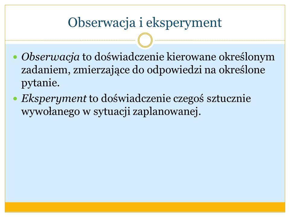 Obserwacja i eksperyment Obserwacja to doświadczenie kierowane określonym zadaniem, zmierzające do odpowiedzi na określone pytanie.
