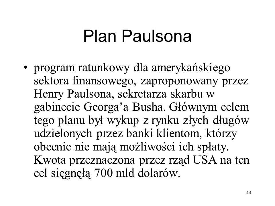44 Plan Paulsona program ratunkowy dla amerykańskiego sektora finansowego, zaproponowany przez Henry Paulsona, sekretarza skarbu w gabinecie Georgaa B
