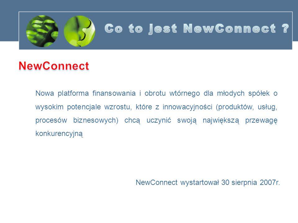 Nowa platforma finansowania i obrotu wtórnego dla młodych spółek o wysokim potencjale wzrostu, które z innowacyjności (produktów, usług, procesów biznesowych) chcą uczynić swoją największą przewagę konkurencyjną NewConnect wystartował 30 sierpnia 2007r.