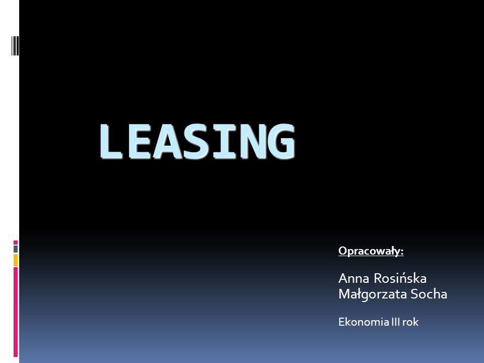 LEASING Opracowały: Anna Rosińska Małgorzata Socha Ekonomia III rok