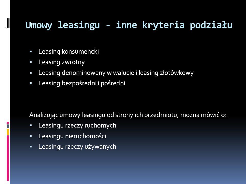 Umowy leasingu - inne kryteria podziału Leasing konsumencki Leasing zwrotny Leasing denominowany w walucie i leasing złotówkowy Leasing bezpośredni i pośredni Analizując umowy leasingu od strony ich przedmiotu, można mówić o: Leasingu rzeczy ruchomych Leasingu nieruchomości Leasingu rzeczy używanych