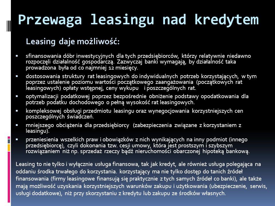 Przewaga leasingu nad kredytem Leasing daje możliwość: sfinansowania dóbr inwestycyjnych dla tych przedsiębiorców, którzy relatywnie niedawno rozpoczęli działalność gospodarczą.