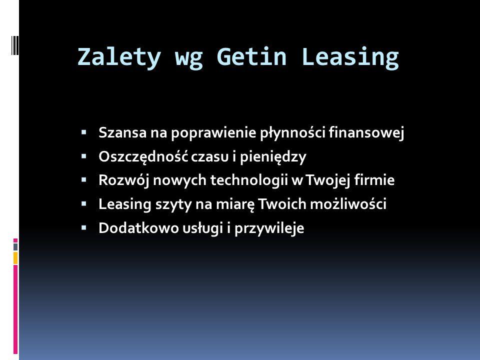 Zalety wg Getin Leasing Szansa na poprawienie płynności finansowej Oszczędność czasu i pieniędzy Rozwój nowych technologii w Twojej firmie Leasing szyty na miarę Twoich możliwości Dodatkowo usługi i przywileje