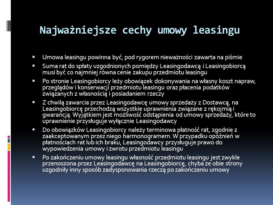 Najważniejsze cechy umowy leasingu Umowa leasingu powinna być, pod rygorem nieważności zawarta na piśmie Suma rat do spłaty uzgodnionych pomiędzy Leasingodawcą i Leasingobiorcą musi być co najmniej równa cenie zakupu przedmiotu leasingu Po stronie Leasingobiorcy leży obowiązek dokonywania na własny koszt napraw, przeglądów i konserwacji przedmiotu leasingu oraz płacenia podatków związanych z własnością i posiadaniem rzeczy Z chwilą zawarcia przez Leasingodawcę umowy sprzedaży z Dostawcą, na Leasingobiorcę przechodzą wszystkie uprawnienia związane z rękojmią i gwarancją.