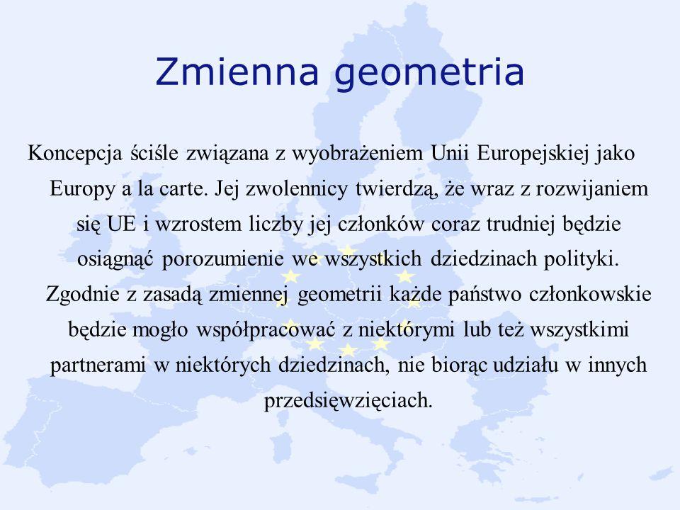 Zmienna geometria Koncepcja ściśle związana z wyobrażeniem Unii Europejskiej jako Europy a la carte. Jej zwolennicy twierdzą, że wraz z rozwijaniem si