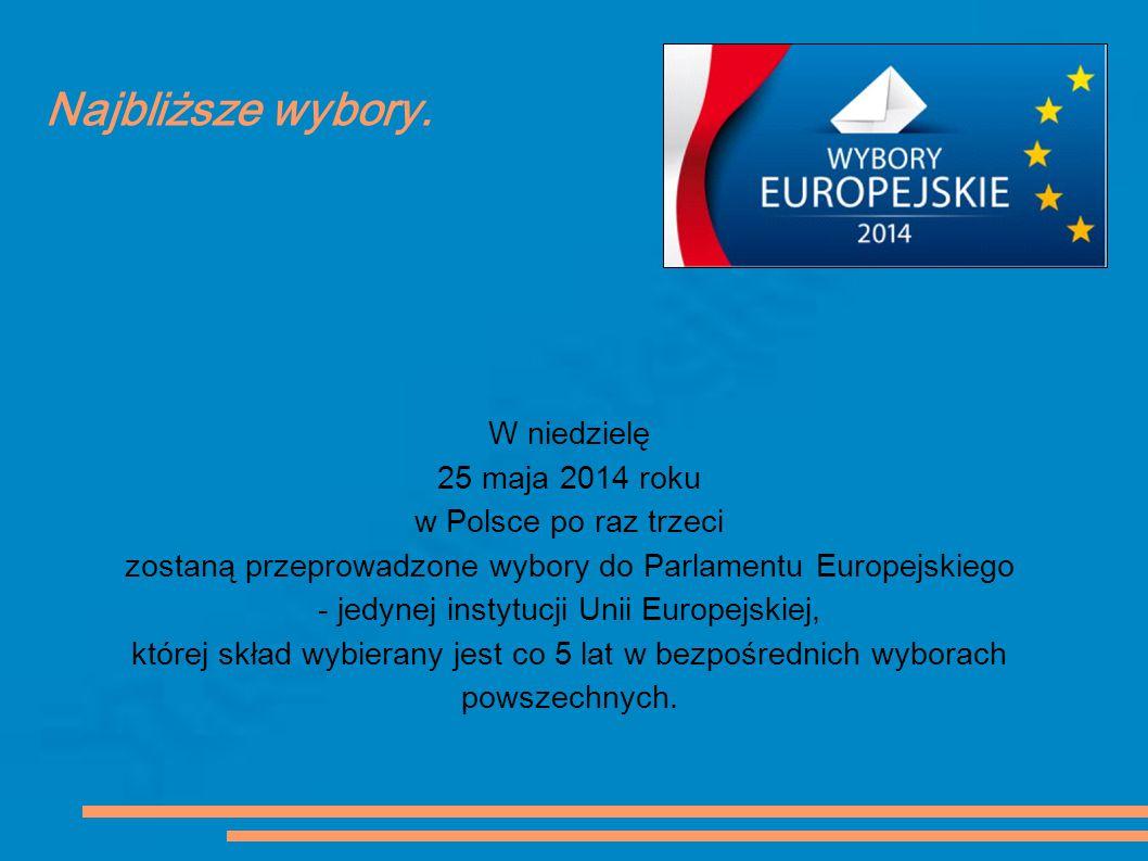 Najbliższe wybory. W niedzielę 25 maja 2014 roku w Polsce po raz trzeci zostaną przeprowadzone wybory do Parlamentu Europejskiego - jedynej instytucji