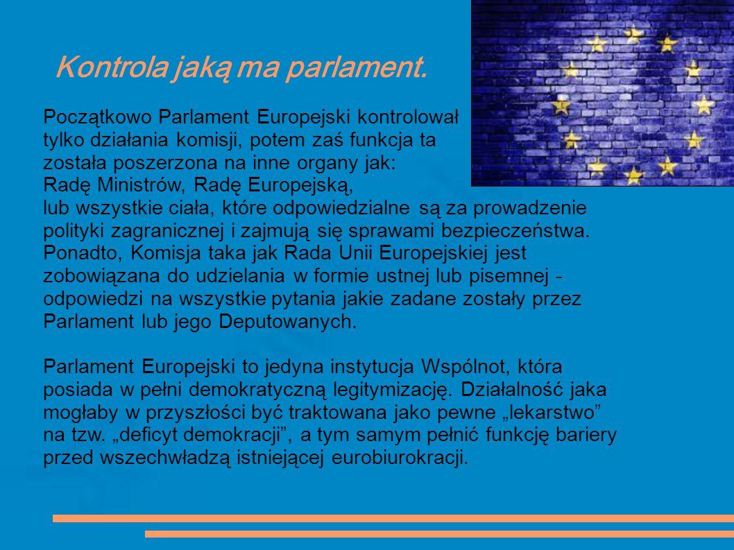 Kontrola jaką ma parlament. Początkowo Parlament Europejski kontrolował tylko działania komisji, potem zaś funkcja ta została poszerzona na inne organ
