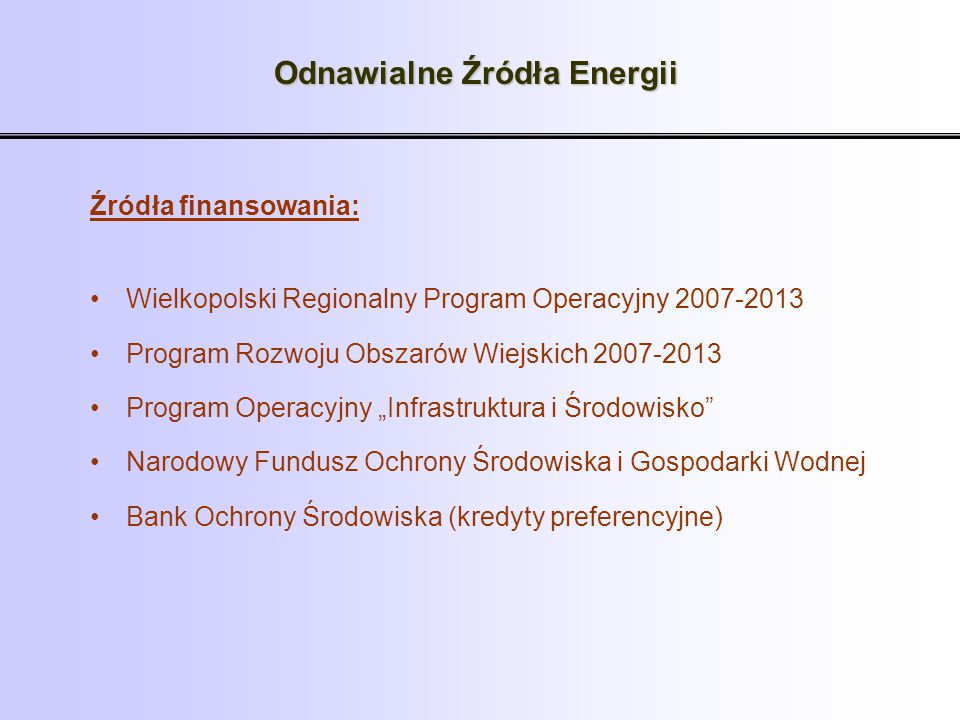 Odnawialne Źródła Energii Źródła finansowania: Wielkopolski Regionalny Program Operacyjny 2007-2013 Program Rozwoju Obszarów Wiejskich 2007-2013 Progr