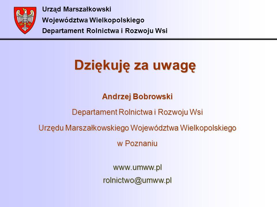 Urząd Marszałkowski Województwa Wielkopolskiego Departament Rolnictwa i Rozwoju Wsi Dziękuję za uwagę Andrzej Bobrowski Departament Rolnictwa i Rozwoj