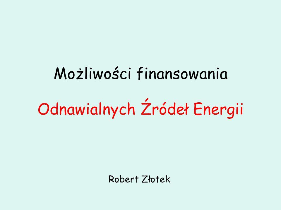 Możliwości finansowania Odnawialnych Źródeł Energii Robert Złotek